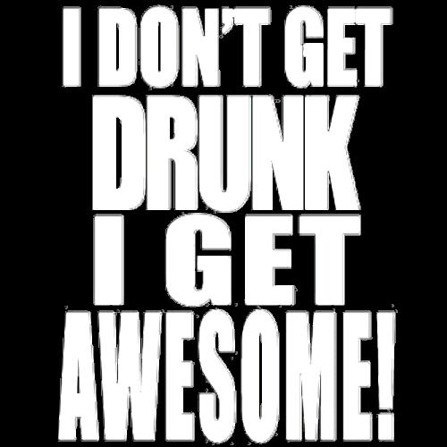 I Don't Get Drunk, I Get Awesome