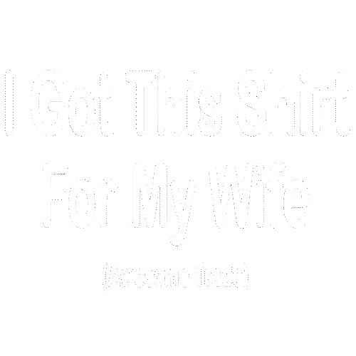 I Got This Shirt For My Wife (Awesome Trade)