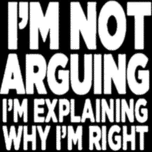 I'm Not Arguing (I'm explaining why I'm right)